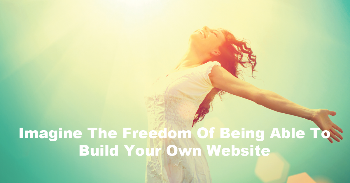 Imagine The Freedom Of Being Able To Build Your Own Website